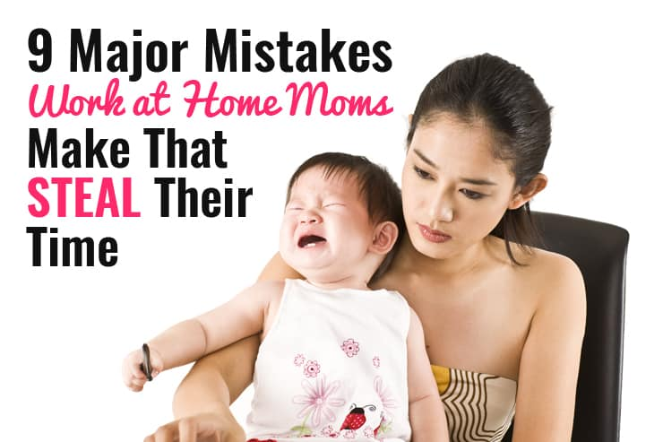 9 Major Mistakes that Work-at-Home Moms Make That Steal Their Time