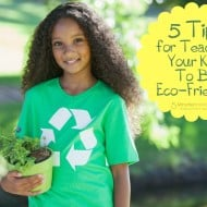 5 Tips for Teaching Your Kids To Be Eco-Friendly