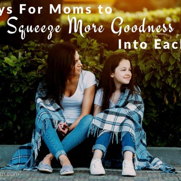 5 Ways For Moms To Squeeze More Goodness Into Each Day