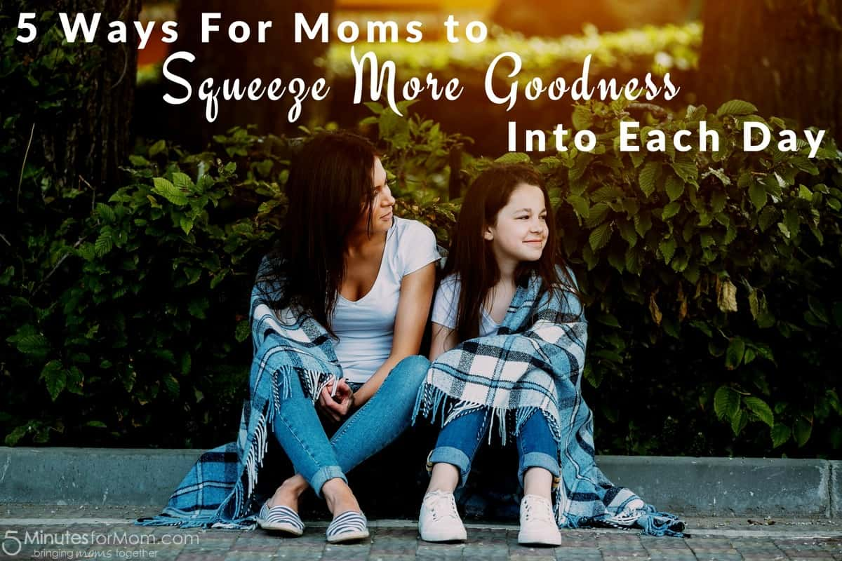 5 Ways For Moms To Squeeze Goodness Into Each Day