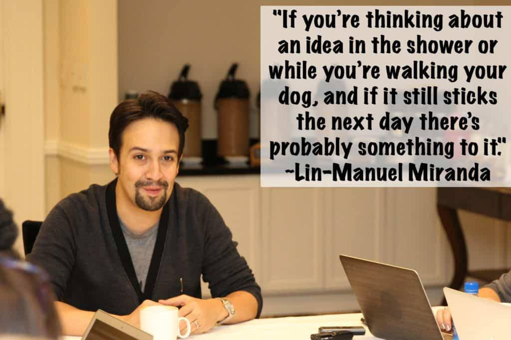 """""""If you're thinking about an idea in the shower or while you're walking your dog, and if it still sticks the next day there's probably something to it."""" ~Lin-Manuel Miranda"""