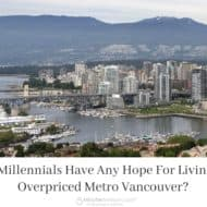 Do Millennials Have Any Hope For Living In Overpriced Metro Vancouver? #GoodMoneyBlog