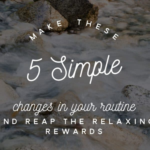 Make These 5 Simple Changes In Your Routine and Reap The Relaxing Rewards
