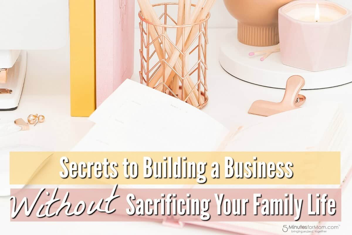 Secrets To Building A Business Without Sacrificing Your Family Life
